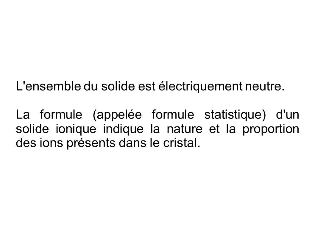 L'ensemble du solide est électriquement neutre. La formule (appelée formule statistique) d'un solide ionique indique la nature et la proportion des io