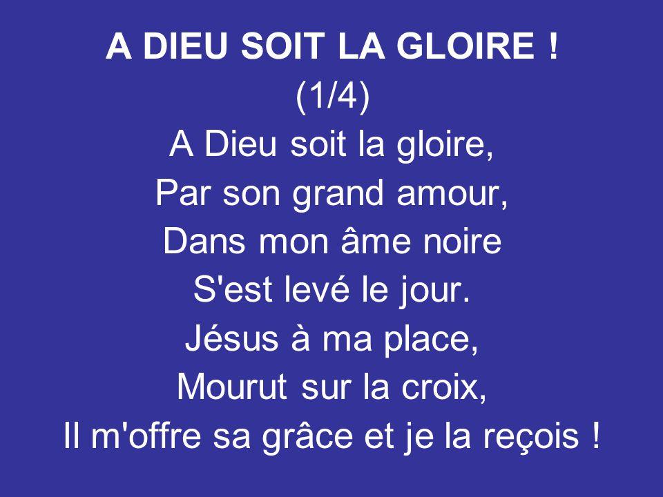 A DIEU SOIT LA GLOIRE ! (1/4) A Dieu soit la gloire, Par son grand amour, Dans mon âme noire S'est levé le jour. Jésus à ma place, Mourut sur la croix