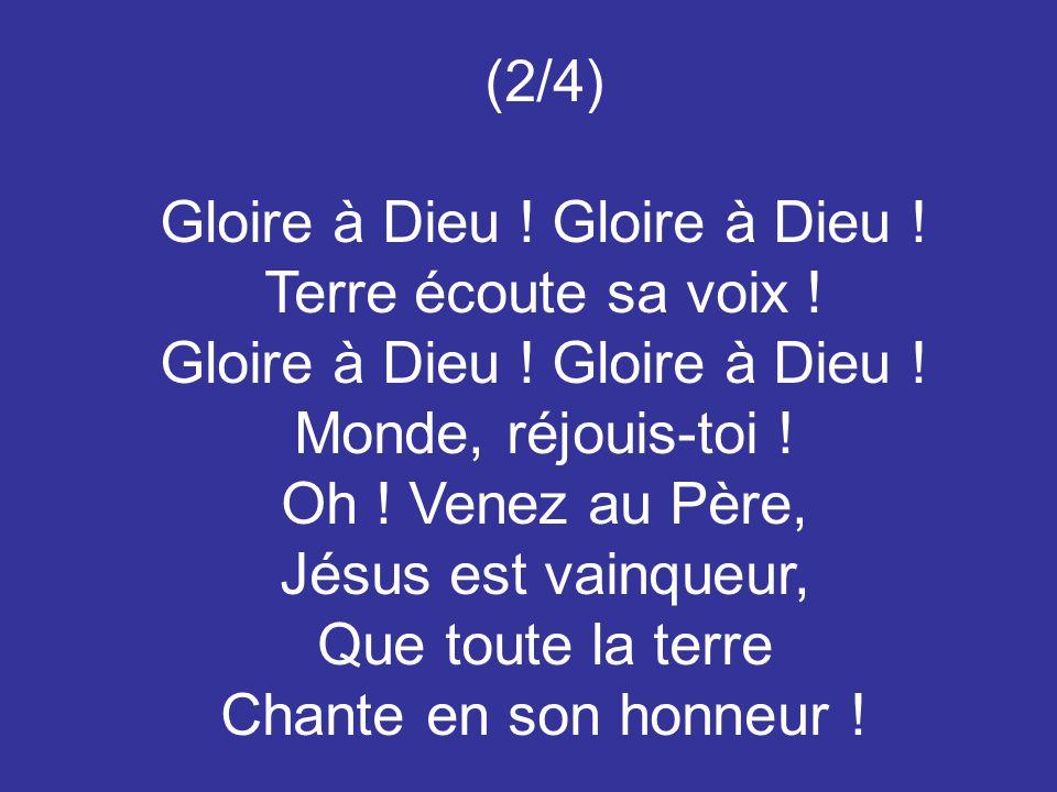 (2/4) Gloire à Dieu ! Terre écoute sa voix ! Gloire à Dieu ! Monde, réjouis-toi ! Oh ! Venez au Père, Jésus est vainqueur, Que toute la terre Chante e