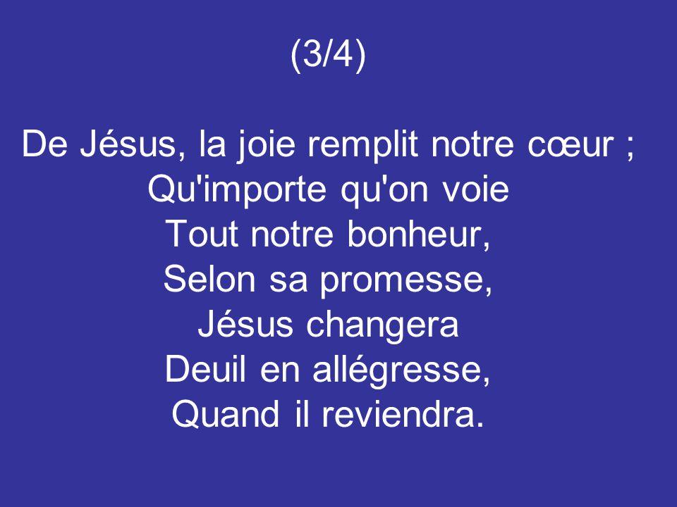 (3/4) De Jésus, la joie remplit notre cœur ; Qu'importe qu'on voie Tout notre bonheur, Selon sa promesse, Jésus changera Deuil en allégresse, Quand il