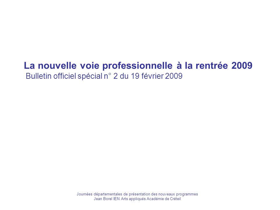 La nouvelle voie professionnelle à la rentrée 2009 Bulletin officiel spécial n° 2 du 19 février 2009 Journées départementales de présentation des nouveaux programmes Jean Borel IEN Arts appliqués Académie de Créteil
