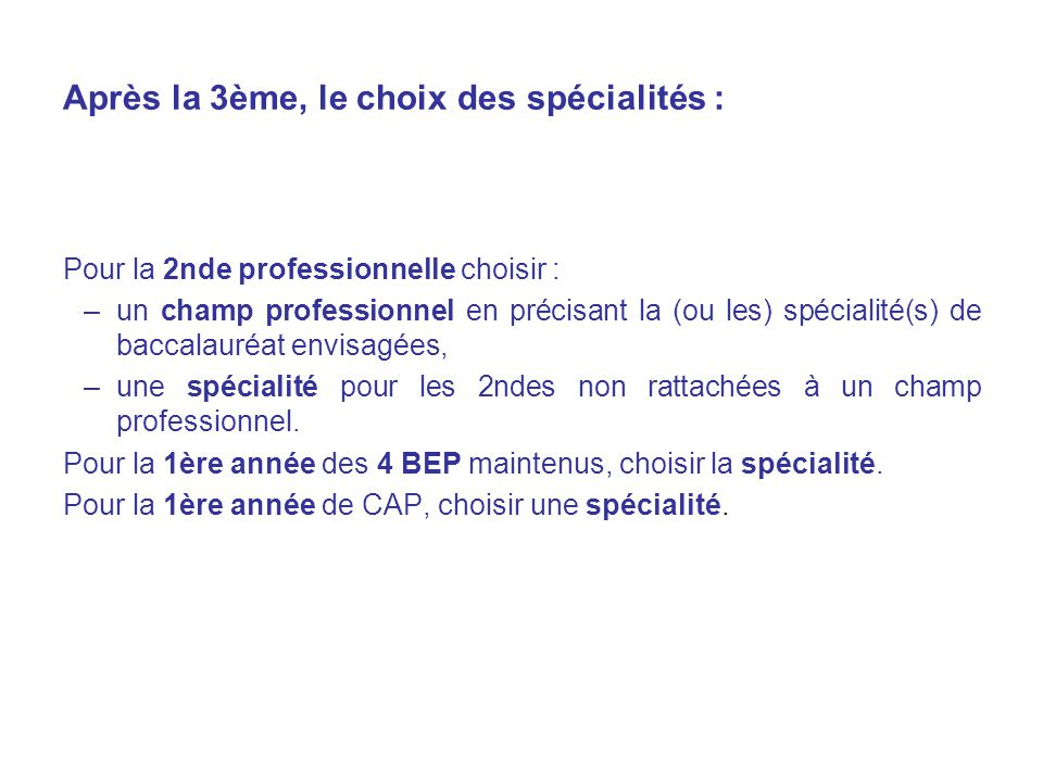 Après la 3ème, le choix des spécialités : Pour la 2nde professionnelle choisir : –un champ professionnel en précisant la (ou les) spécialité(s) de baccalauréat envisagées, –une spécialité pour les 2ndes non rattachées à un champ professionnel.