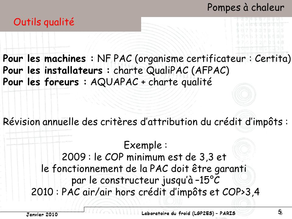 Conservatoire national des arts et métiers Laboratoire du froid (LGP2ES) – PARIS Janvier 2010 Votre titre Pompes à chaleur 5 5 Outils qualité Pour les machines : NF PAC (organisme certificateur : Certita) Pour les installateurs : charte QualiPAC (AFPAC) Pour les foreurs : AQUAPAC + charte qualité Révision annuelle des critères dattribution du crédit dimpôts : Exemple : 2009 : le COP minimum est de 3,3 et le fonctionnement de la PAC doit être garanti par le constructeur jusquà –15°C 2010 : PAC air/air hors crédit dimpôts et COP>3,4