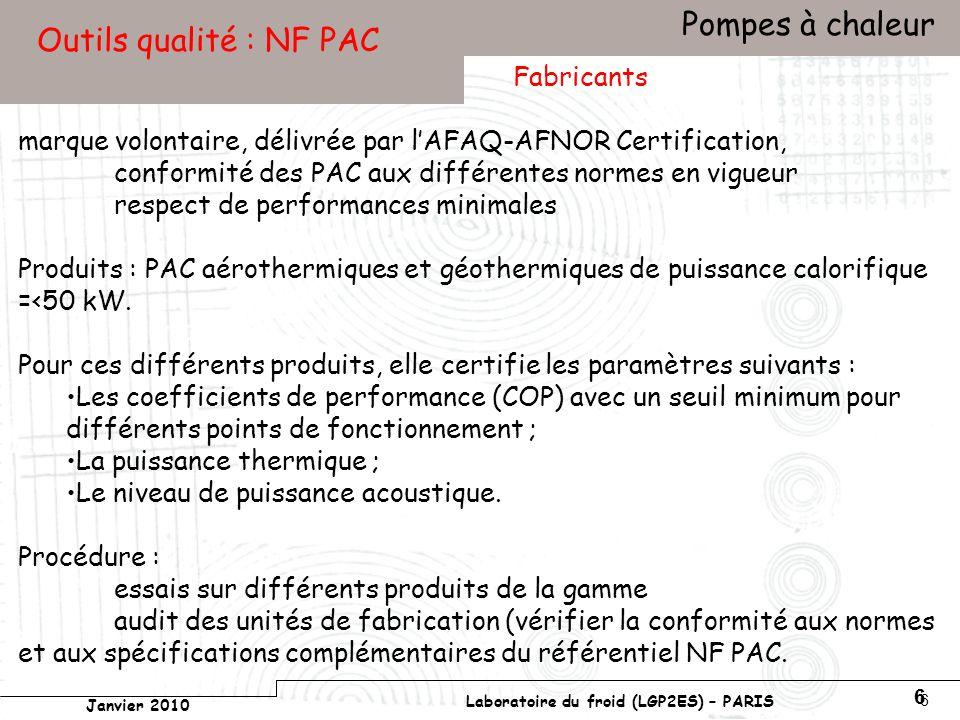 Conservatoire national des arts et métiers Laboratoire du froid (LGP2ES) – PARIS Janvier 2010 Votre titre Pompes à chaleur 6 6 Outils qualité : NF PAC marque volontaire, délivrée par lAFAQ-AFNOR Certification, conformité des PAC aux différentes normes en vigueur respect de performances minimales Produits : PAC aérothermiques et géothermiques de puissance calorifique =<50 kW.