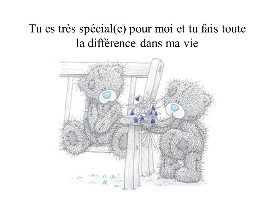 Tu es très spécial(e) pour moi et tu fais toute la différence dans ma vie