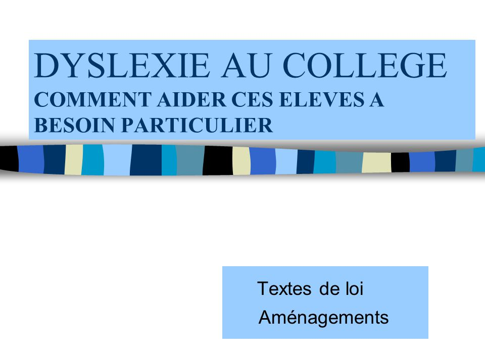 DYSLEXIE AU COLLEGE COMMENT AIDER CES ELEVES A BESOIN PARTICULIER Textes de loi Aménagements