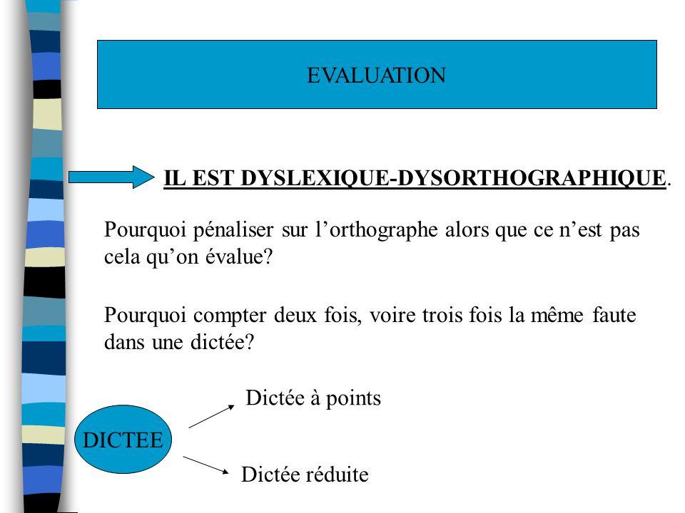 EVALUATION IL EST DYSLEXIQUE-DYSORTHOGRAPHIQUE. Pourquoi pénaliser sur lorthographe alors que ce nest pas cela quon évalue? Pourquoi compter deux fois