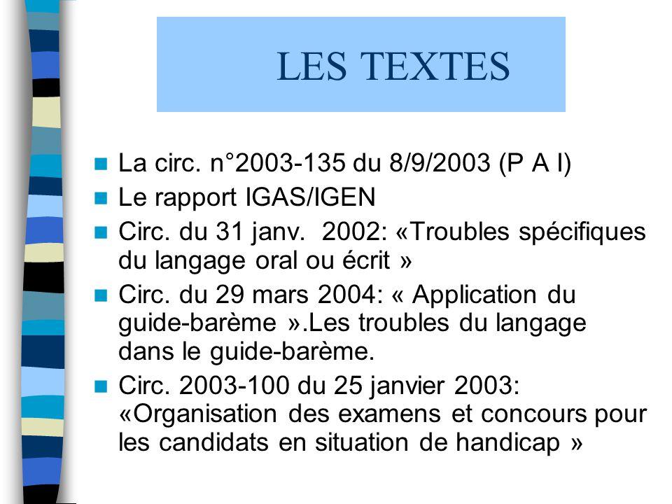 LES TEXTES La circ. n°2003-135 du 8/9/2003 (P A I) Le rapport IGAS/IGEN Circ. du 31 janv. 2002: «Troubles spécifiques du langage oral ou écrit » Circ.