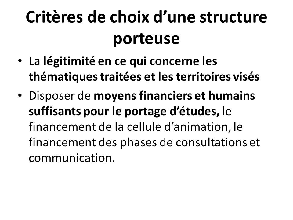 Critères de choix dune structure porteuse La légitimité en ce qui concerne les thématiques traitées et les territoires visés Disposer de moyens financ