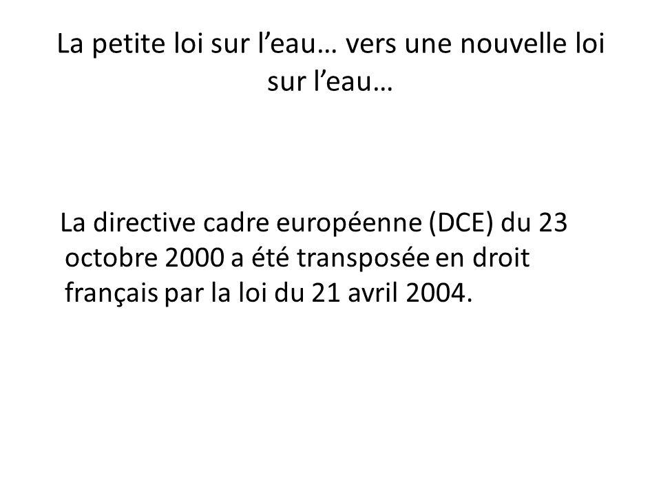 La petite loi sur leau… vers une nouvelle loi sur leau… La directive cadre européenne (DCE) du 23 octobre 2000 a été transposée en droit français par
