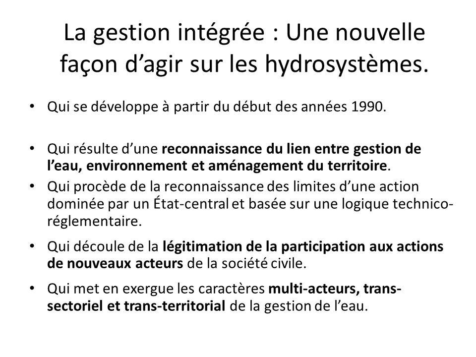 La gestion intégrée : Une nouvelle façon dagir sur les hydrosystèmes. Qui se développe à partir du début des années 1990. Qui résulte dune reconnaissa