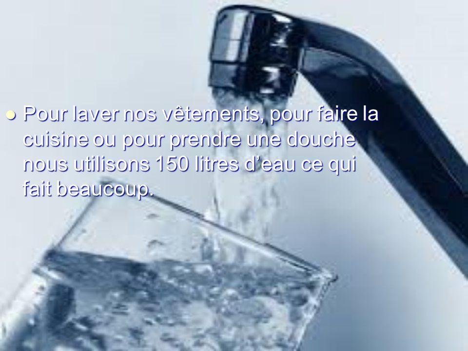 Pour laver nos vêtements, pour faire la cuisine ou pour prendre une douche nous utilisons 150 litres deau ce qui fait beaucoup. Pour laver nos vêtemen
