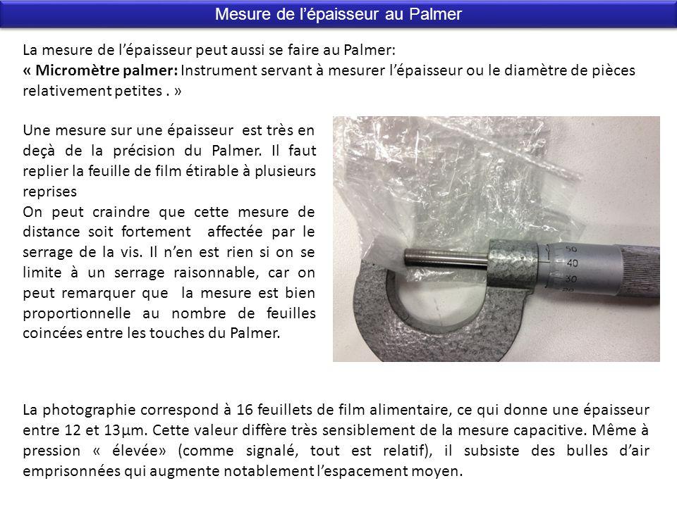 Mesure de lépaisseur au Palmer La mesure de lépaisseur peut aussi se faire au Palmer: « Micromètre palmer: Instrument servant à mesurer lépaisseur ou