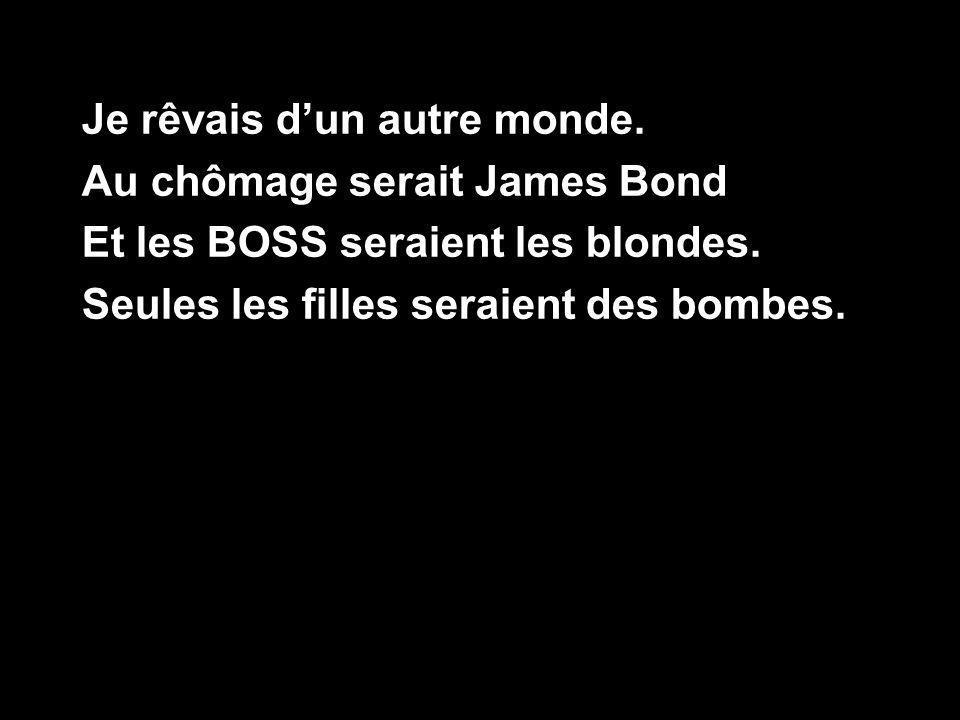 Je rêvais dun autre monde.Au chômage serait James Bond Et les BOSS seraient les blondes.