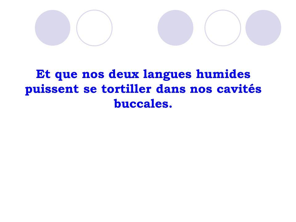 Et que nos deux langues humides puissent se tortiller dans nos cavités buccales.