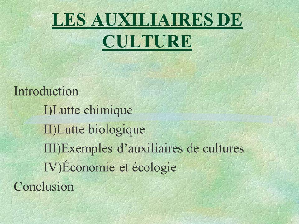 LES AUXILIAIRES DE CULTURE Introduction I)Lutte chimique II)Lutte biologique III)Exemples dauxiliaires de cultures IV)Économie et écologie Conclusion