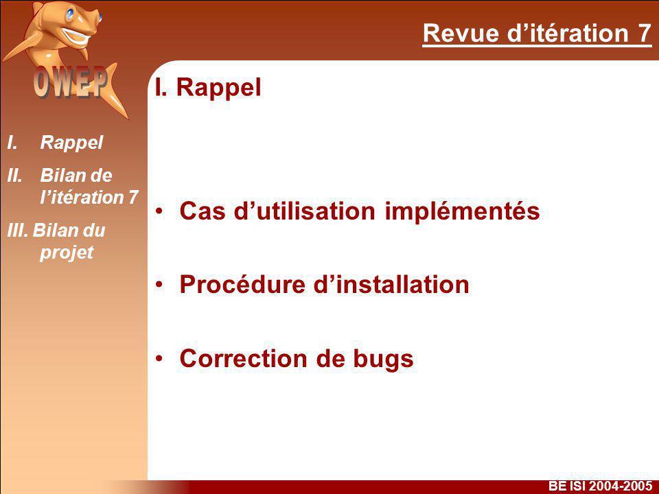 Revue ditération 7 BE ISI 2004-2005 I. Rappel Cas dutilisation implémentés Procédure dinstallation Correction de bugs I.Rappel II.Bilan de litération