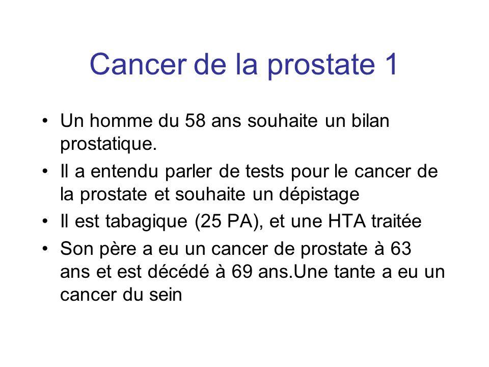 Cancer de la prostate 1 Un homme du 58 ans souhaite un bilan prostatique. Il a entendu parler de tests pour le cancer de la prostate et souhaite un dé