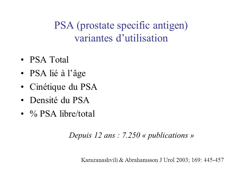 PSA (prostate specific antigen) variantes dutilisation PSA Total PSA lié à lâge Cinétique du PSA Densité du PSA % PSA libre/total Depuis 12 ans : 7.25