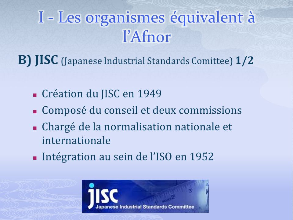B) JISC (Japanese Industrial Standards Comittee) 2/2 Ses missions : Développement, révision et abolition du JIS Ladministration de laccréditation et de la certification Développement des normes de métrologie et technique Participation aux activités de standardisation internationale