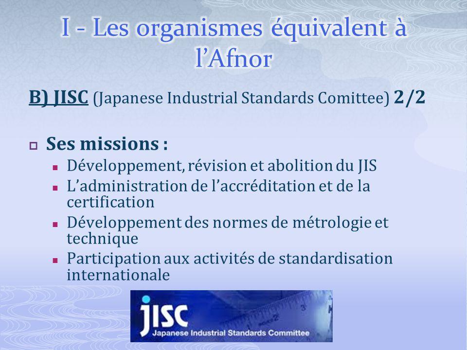 B) JISC (Japanese Industrial Standards Comittee) 2/2 Ses missions : Développement, révision et abolition du JIS Ladministration de laccréditation et d