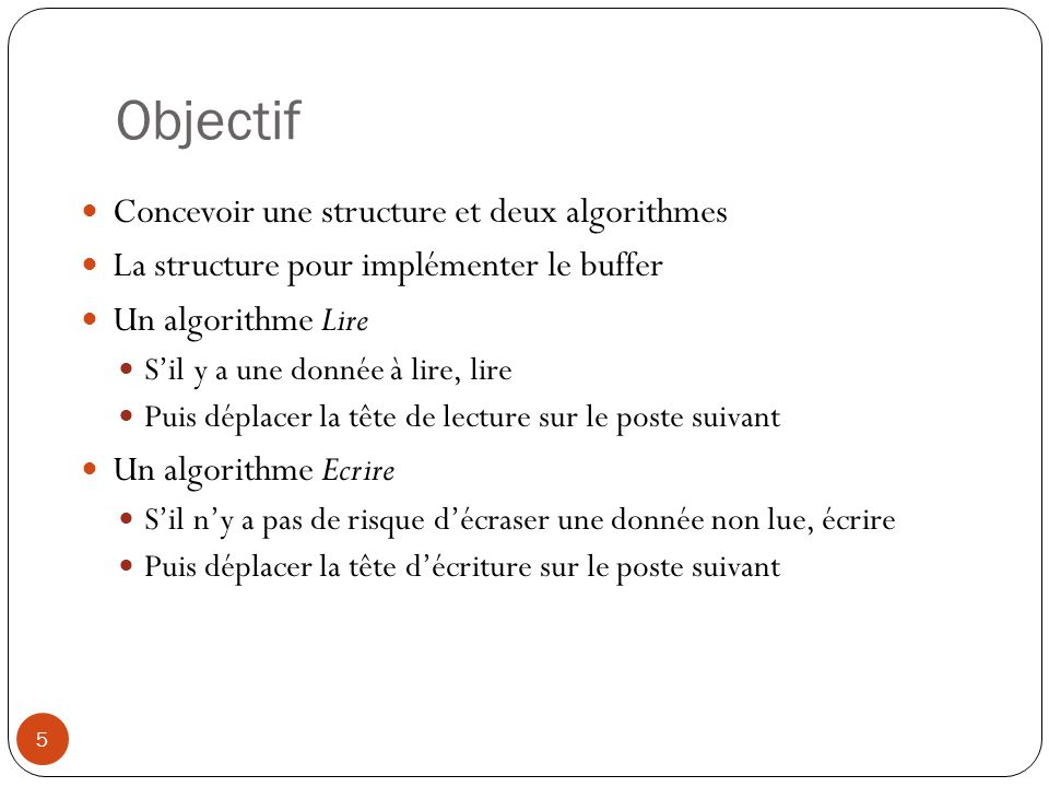 Objectif 5 Concevoir une structure et deux algorithmes La structure pour implémenter le buffer Un algorithme Lire Sil y a une donnée à lire, lire Puis