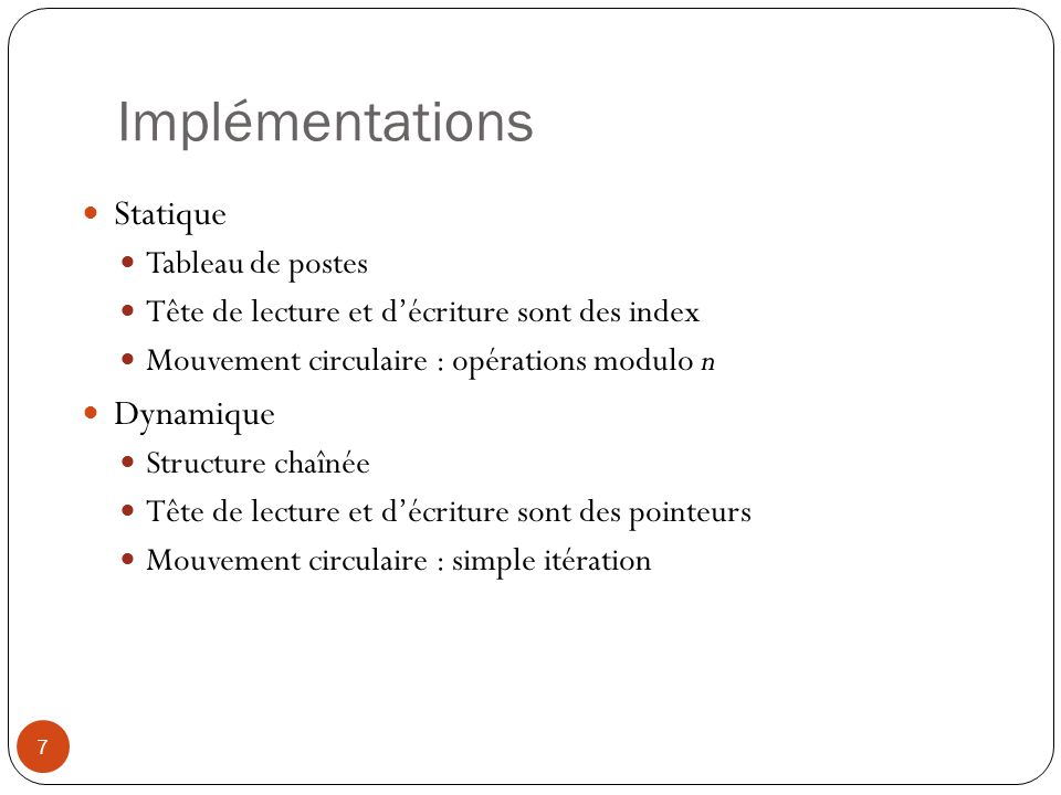 Implémentations 7 Statique Tableau de postes Tête de lecture et décriture sont des index Mouvement circulaire : opérations modulo n Dynamique Structur