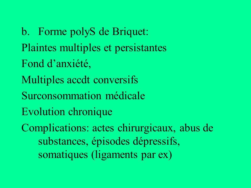 b.Forme polyS de Briquet: Plaintes multiples et persistantes Fond danxiété, Multiples accdt conversifs Surconsommation médicale Evolution chronique Co
