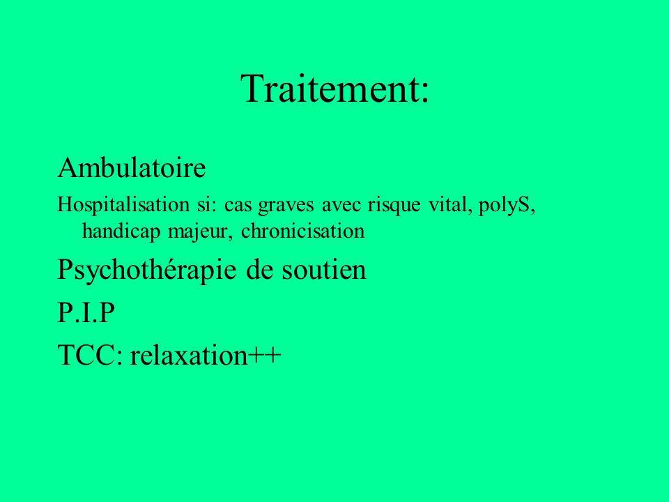 Traitement: Ambulatoire Hospitalisation si: cas graves avec risque vital, polyS, handicap majeur, chronicisation Psychothérapie de soutien P.I.P TCC: