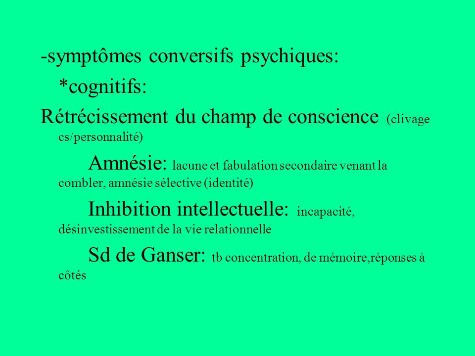 -symptômes conversifs psychiques: *cognitifs: Rétrécissement du champ de conscience (clivage cs/personnalité) Amnésie: lacune et fabulation secondaire