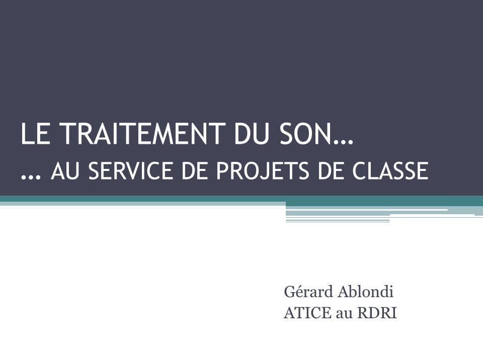 LE TRAITEMENT DU SON… … AU SERVICE DE PROJETS DE CLASSE Gérard Ablondi ATICE au RDRI