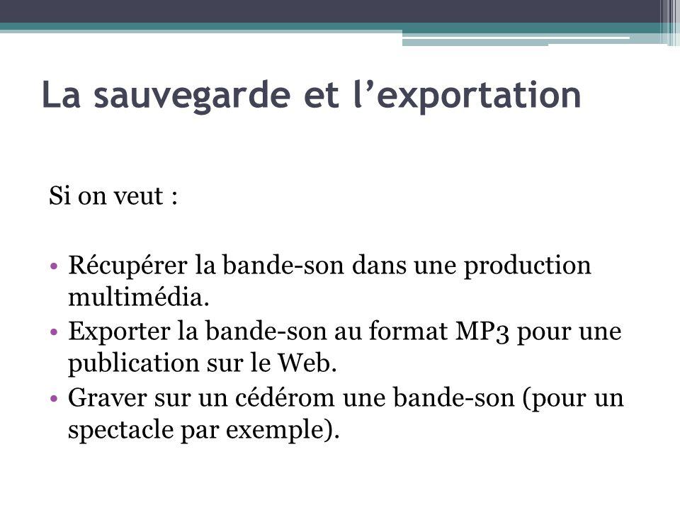 La sauvegarde et lexportation Si on veut : Récupérer la bande-son dans une production multimédia. Exporter la bande-son au format MP3 pour une publica