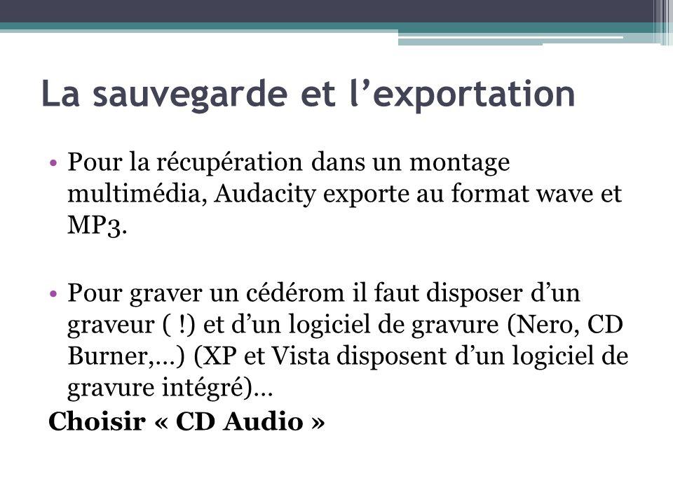 La sauvegarde et lexportation Pour la récupération dans un montage multimédia, Audacity exporte au format wave et MP3. Pour graver un cédérom il faut