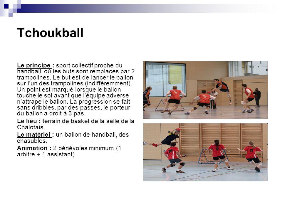 Tchoukball Le principe : sport collectif proche du handball, où les buts sont remplacés par 2 trampolines. Le but est de lancer le ballon sur lun des