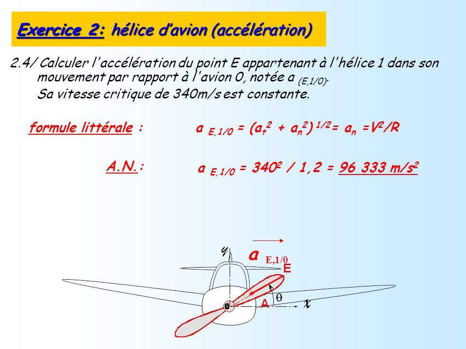 2.4/ Calculer l'accélération du point E appartenant à l'hélice 1 dans son mouvement par rapport à l'avion 0, notée a (E,1/0). Sa vitesse critique de 3