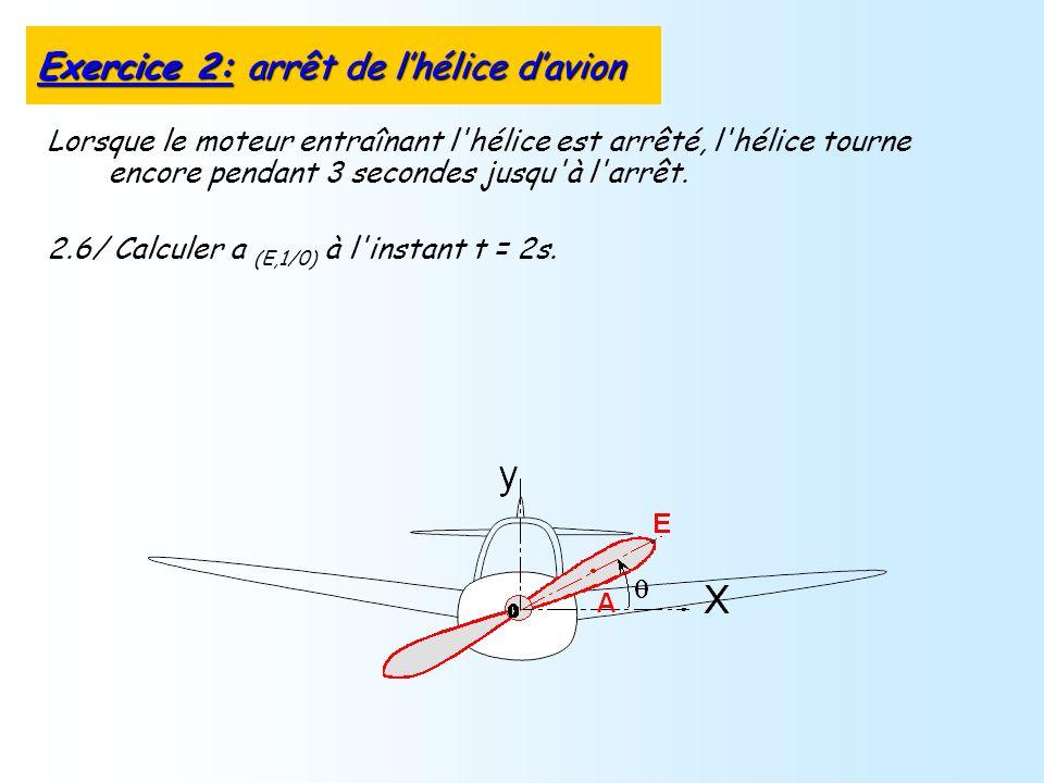 Lorsque le moteur entraînant l'hélice est arrêté, l'hélice tourne encore pendant 3 secondes jusqu'à l'arrêt. 2.6/ Calculer a (E,1/0) à l'instant t = 2