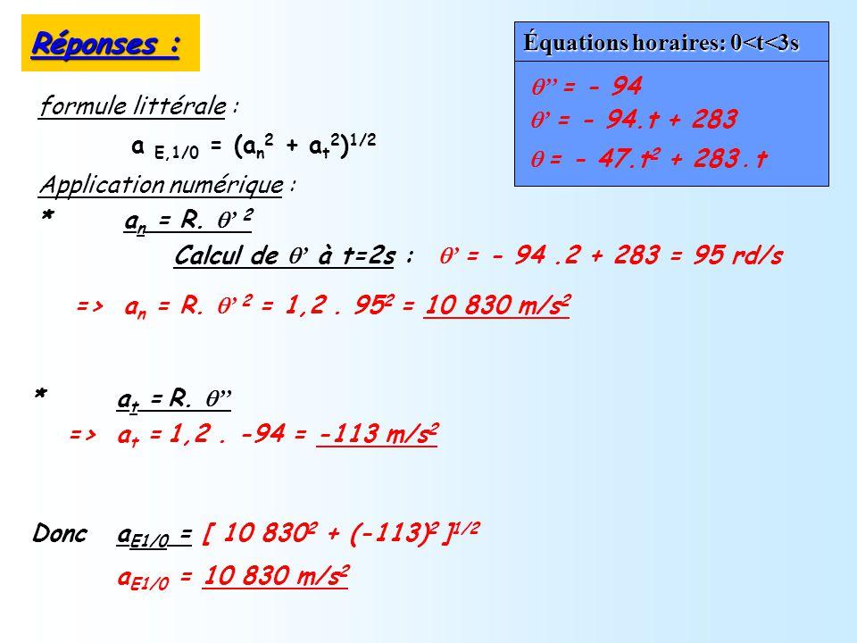a E,1/0 = (a n 2 + a t 2 ) 1/2 Donc a E1/0 = [ 10 830 2 + (-113) 2 ] 1/2 a E1/0 = 10 830 m/s 2 Calcul de à t=2s : * a n = R. 2 * a t = R. => a n = R.