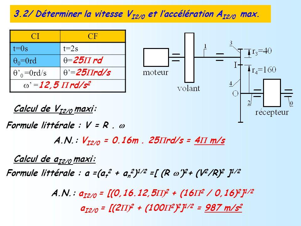 Calcul de V I2/0 maxi: Formule littérale : V = R. A.N.: V I2/0 = 0.16m. 25 rd/s = 4 m/s Calcul de a I2/0 maxi: Formule littérale : a =(a t 2 + a n 2 )