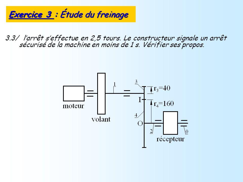 3.3/ larrêt seffectue en 2,5 tours. Le constructeur signale un arrêt sécurisé de la machine en moins de 1 s. Vérifier ses propos. Exercice 3 : Étude d