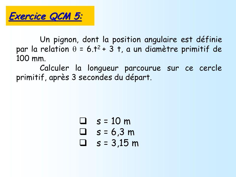 s = 10 m s = 6,3 m s = 3,15 m Un pignon, dont la position angulaire est définie par la relation = 6.t 2 + 3 t, a un diamètre primitif de 100 mm. Calcu