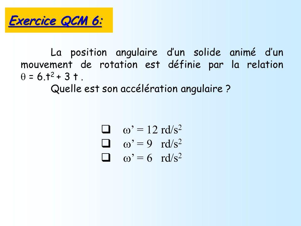 = 12 rd/s 2 = 9 rd/s 2 = 6 rd/s 2 La position angulaire dun solide animé dun mouvement de rotation est définie par la relation = 6.t 2 + 3 t. Quelle e
