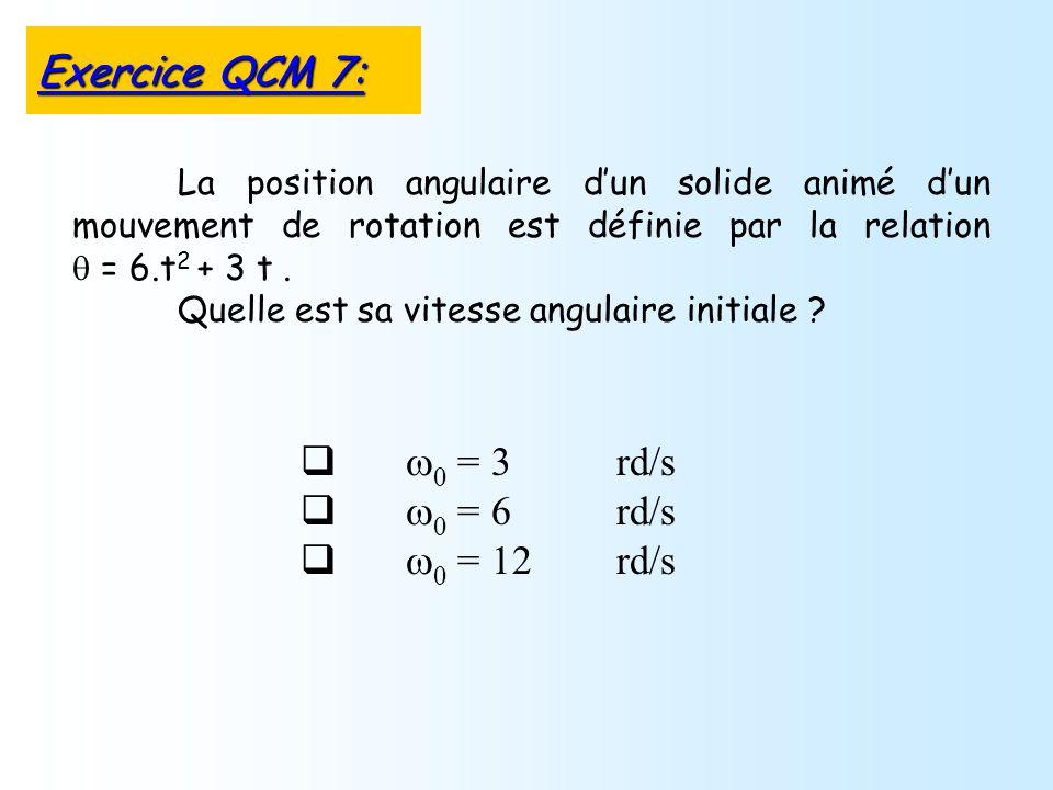 = 3 rd/s = 6 rd/s = 12 rd/s La position angulaire dun solide animé dun mouvement de rotation est définie par la relation = 6.t 2 + 3 t. Quelle est sa