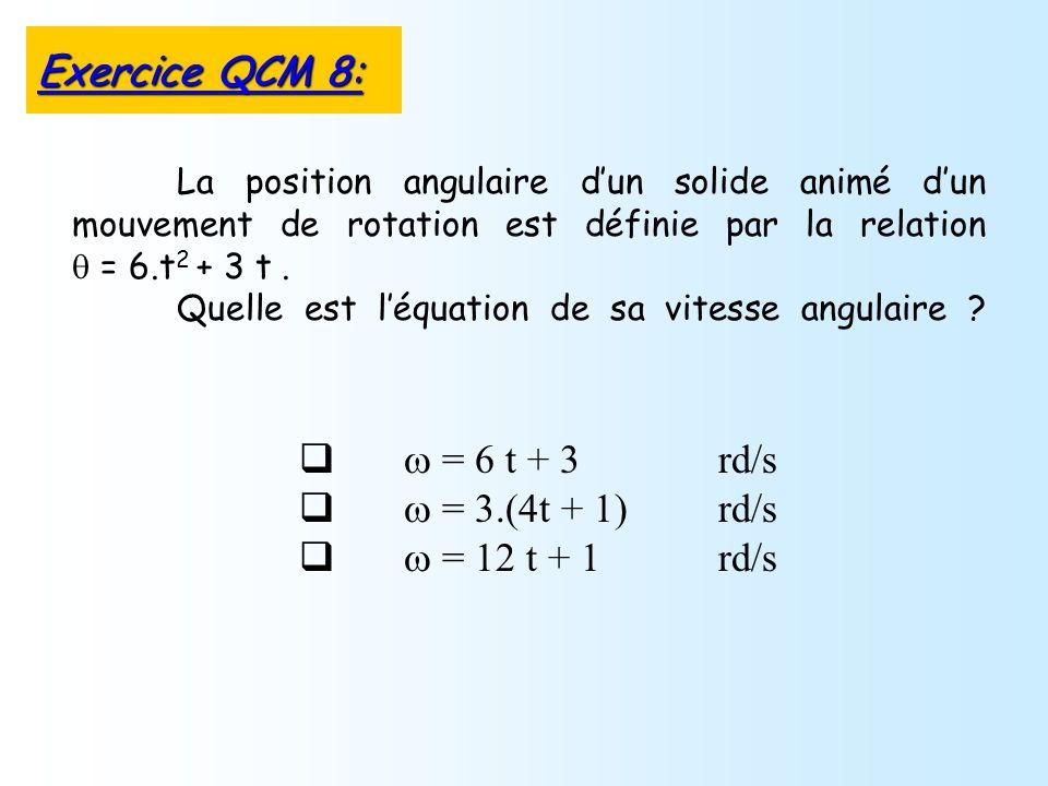 = 6 t + 3 rd/s = 3.(4t + 1) rd/s = 12 t + 1 rd/s La position angulaire dun solide animé dun mouvement de rotation est définie par la relation = 6.t 2 + 3 t.