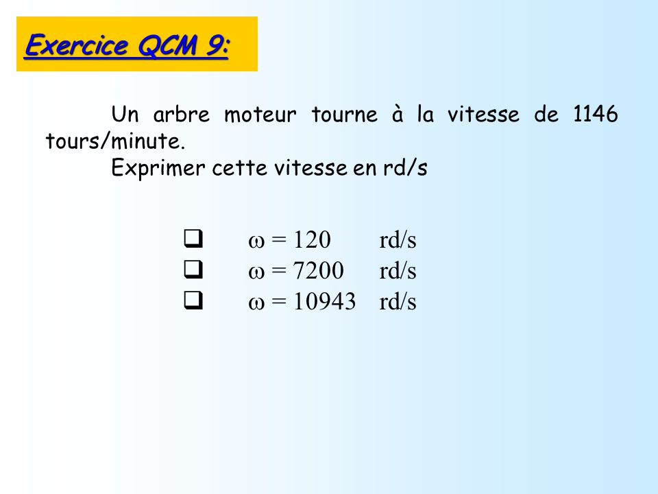 = 120 rd/s = 7200 rd/s = 10943 rd/s Un arbre moteur tourne à la vitesse de 1146 tours/minute. Exprimer cette vitesse en rd/s Exercice QCM 9: