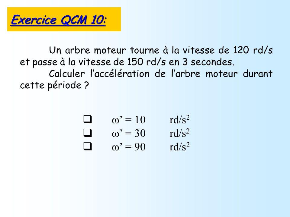 = 10 rd/s 2 = 30 rd/s 2 = 90 rd/s 2 Un arbre moteur tourne à la vitesse de 120 rd/s et passe à la vitesse de 150 rd/s en 3 secondes. Calculer laccélér