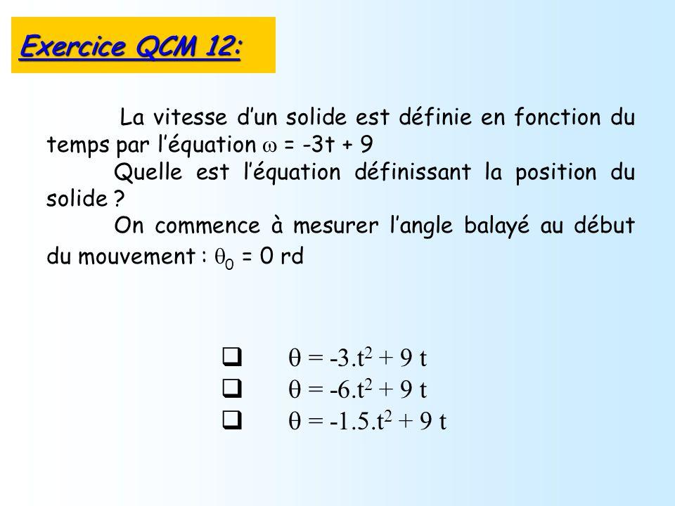 = -3.t 2 + 9 t = -6.t 2 + 9 t = -1.5.t 2 + 9 t La vitesse dun solide est définie en fonction du temps par léquation = -3t + 9 Quelle est léquation définissant la position du solide .