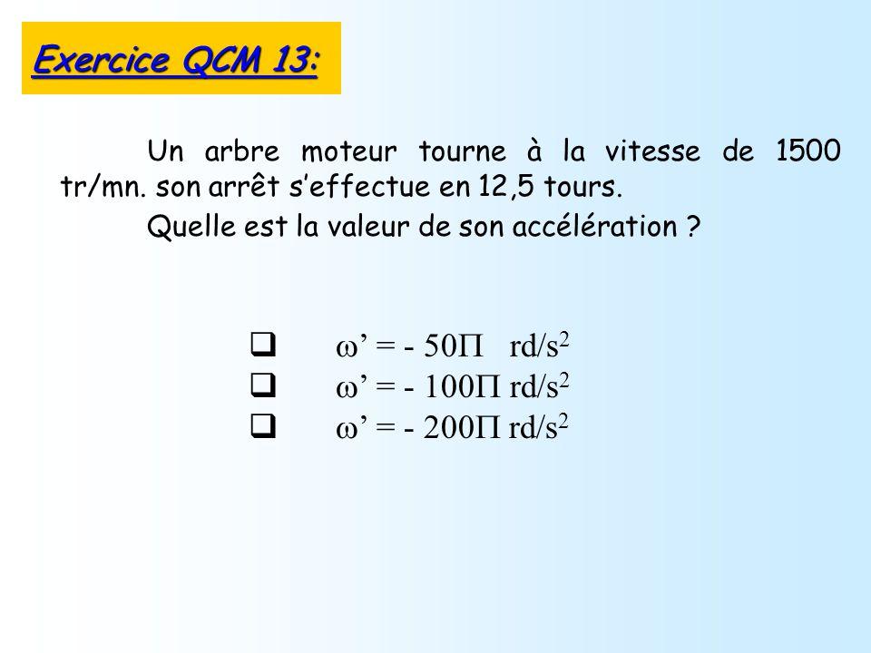 = - 50 rd/s 2 = - 100 rd/s 2 = - 200 rd/s 2 Un arbre moteur tourne à la vitesse de 1500 tr/mn. son arrêt seffectue en 12,5 tours. Quelle est la valeur