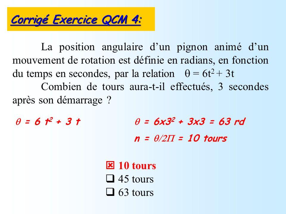 10 tours 45 tours 63 tours La position angulaire dun pignon animé dun mouvement de rotation est définie en radians, en fonction du temps en secondes,