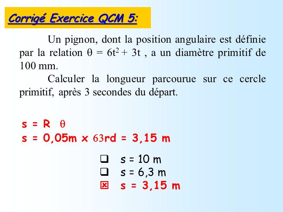 s = 10 m s = 6,3 m s = 3,15 m Un pignon, dont la position angulaire est définie par la relation = 6t 2 + 3t, a un diamètre primitif de 100 mm. Calcule