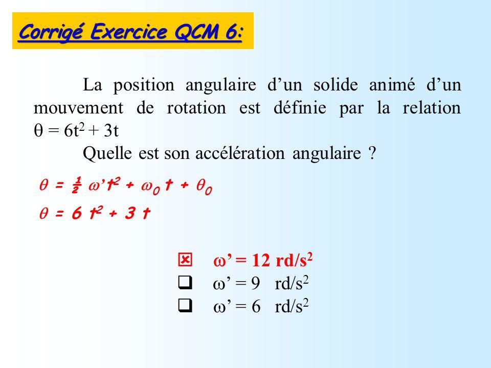 = 12 rd/s 2 = 9 rd/s 2 = 6 rd/s 2 La position angulaire dun solide animé dun mouvement de rotation est définie par la relation = 6t 2 + 3t Quelle est son accélération angulaire .